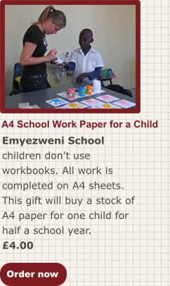 Order now A4 School Work Paper for a Child Emyezweni School children don't use workbooks. All work is completed on A4 sheets. This gift will buy a stock of A4 paper for one child for half a school year. £4.00