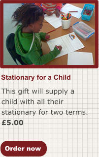 Order now Stationary for a Child  This gift will supply a child with all their stationary for two terms. £5.00