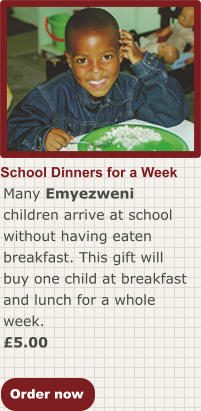 Order now School Dinners for a Week Many Emyezweni children arrive at school without having eaten breakfast. This gift will buy one child at breakfast and lunch for a whole week. £5.00
