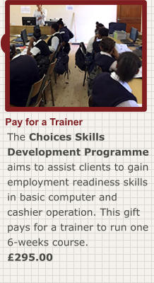 Order now Pay for a Trainer The Choices Skills Development Programme aims to assist clients to gain employment readiness skills in basic computer and cashier operation. This gift pays for a trainer to run one 6-weeks course. £295.00