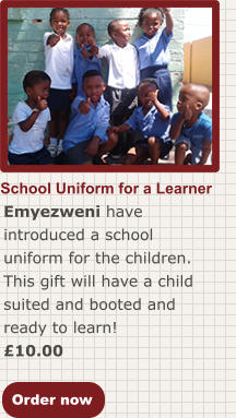 Order now School Uniform for a Learner Emyezweni have introduced a school uniform for the children. This gift will have a child suited and booted and ready to learn! £10.00