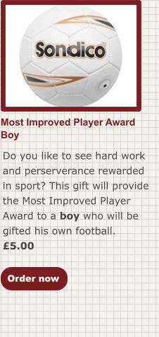 Most Improved Player AwardBoy Do you like to see hard work and perserverance rewarded in sport? This gift will provide the Most Improved Player Award to a boy who will be gifted his own football. £5.00  Order now