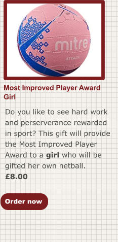 Most Improved Player AwardGirl Do you like to see hard work and perserverance rewarded in sport? This gift will provide the Most Improved Player Award to a girl who will be gifted her own netball. £8.00  Order now